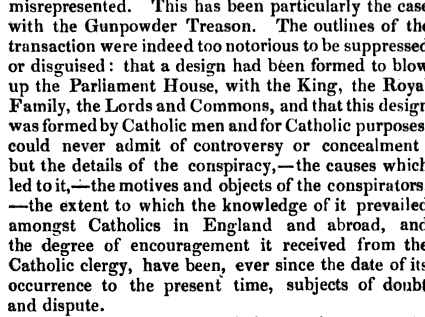 From Library of entertaining knowledge, Volume 13  By Society for the Diffusion of Useful Knowledge (Great Britain) - 1835 |   This has been particularly the case with the Gunpowder Treason The outlines of the transaction were indeed too notorious to be suppressed or disguised that a design had been formed to blow up the Parliament House with the King the Royal Family the Lords and Commons and that this design was formed by Catholic men and for Catholic purposes could never admit of controversy or concealment but the details of the conspiracy the causes which led to it the motives and objects of the conspirators the extent to which the knowledge of it prevailed amongst Catholics in England and abroad and the degree of encouragement it received from the Catholic clergy have been ever since the date of its occurrence to the present time subjects of doubt and dispute It be expected that the in